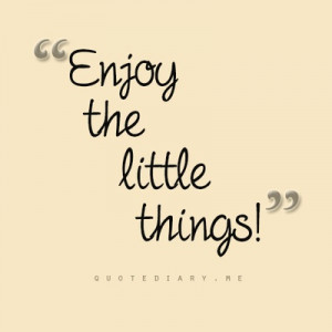 Enjoy The Little Things! ;)
