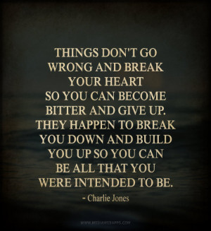 bitter and give up. They happen to break you down and build you up ...