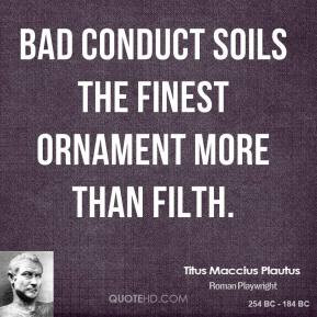 Titus Maccius Plautus - Bad conduct soils the finest ornament more ...
