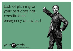 Lack of planning on your part does not constitute an emergency on my ...