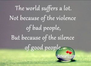 The world suffers a lot. Not because of the violence of bad people ...