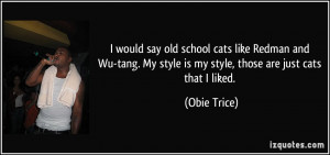 would say old school cats like Redman and Wu-tang. My style is my ...