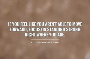 ... forward, focus on standing strong right where you are Picture Quote #1