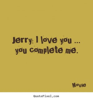 Love quotes - Jerry: i love you ... you complete me.
