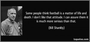 Some people think football is a matter of life and death. I assure you ...