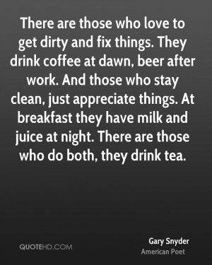 There are those who love to get dirty and fix things. They drink ...