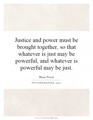 Justice and power must be brought together, so that whatever is just ...