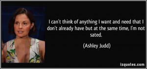 ... don't already have but at the same time, I'm not sated. - Ashley Judd