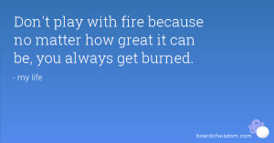 ... fire because no matter how great it can be, you always get burned
