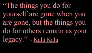 things you do for yourself are gone when you are gone,but the things ...