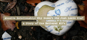 Abusive Relationship: Why Doesn't She Just Leave Him? A Story of One ...