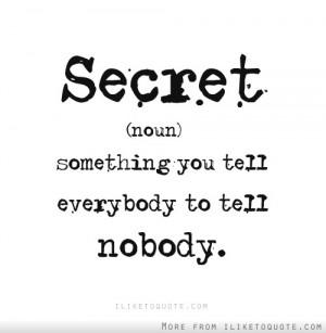 Secret, something you tell everybody to tell nobody