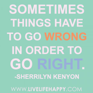 "Sometimes things have to go wrong in order to go right."" -Sherrilyn ..."