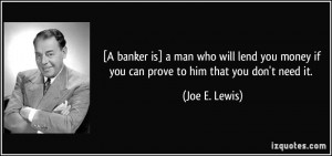 is] a man who will lend you money if you can prove to him that you don ...