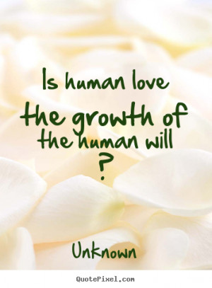 ... human love the growth of the human will ? Unknown popular love quotes