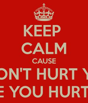 KEEP CALM CAUSE I WON'T HURT YOU LIKE YOU HURT ME