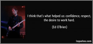 ... helped us: confidence, respect, the desire to work hard. - Ed O'Brien