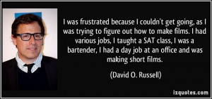 ... bartender, I had a day job at an office and was making short films