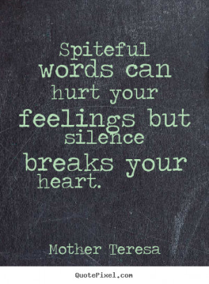 ... Spiteful words can hurt your feelings but silence breaks your heart