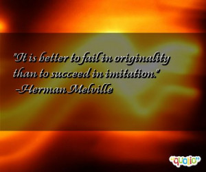 ... to fail in originality than to succeed in imitation. -Herman Melville