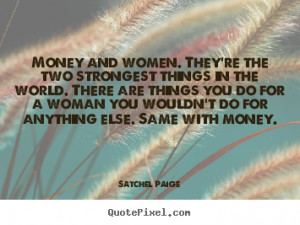 Money and women. They're the two strongest things in the world. There ...