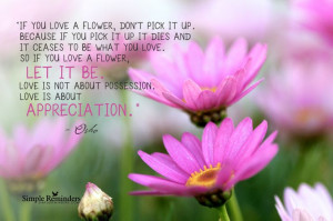 ceases to be what you love. So if you love a flower, let it be. Love ...