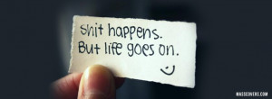 Shit happens. But life goes on..
