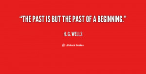 The past is but the past of a beginning.""
