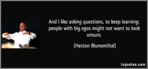 And I like asking questions, to keep learning; people with big egos ...