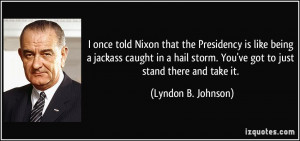 once told Nixon that the Presidency is like being a jackass caught ...