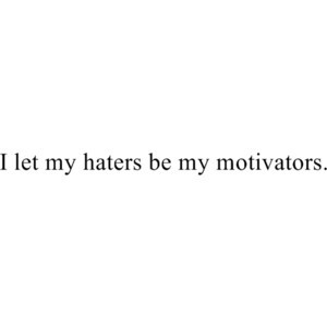 let my haters be my motivators.