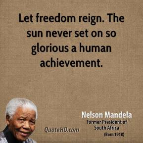 Nelson Mandela - Let freedom reign. The sun never set on so glorious a ...