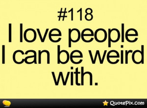 Weird People Quotes I love the people i can be
