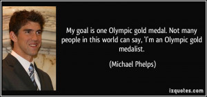 My goal is one Olympic gold medal. Not many people in this world can ...