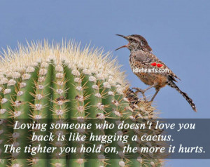 Loving someone who doesnt love you back is like hugging a cactus Love ...