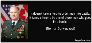It doesn't take a hero to order men into battle. It takes a hero to be ...
