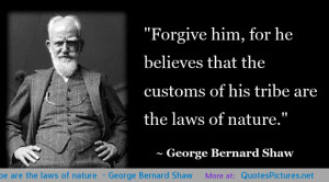 "... customs of his tribe are the laws of nature"" – George Bernard Shaw"