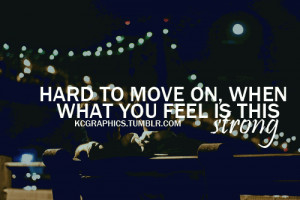 Hard to move on, when what you feel is this strong.
