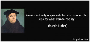 ... for what you say, but also for what you do not say. - Martin Luther