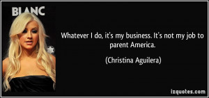 Whatever I do, it's my business. It's not my job to parent America ...