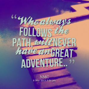 Who always follows the path, will never have an great adventure..