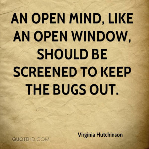 An open mind, like an open window, should be screened to keep the bugs ...