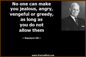 No one can make you jealous, angry, vengeful or greedy, as long as you ...