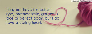 ... , gorgeous face or perfect body, but I do have a caring heart