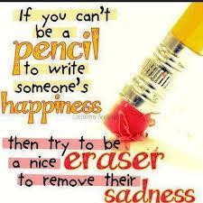 If you can't be a pencil to write someone's happiness, then try to be ...