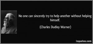 No one can sincerely try to help another without helping himself ...