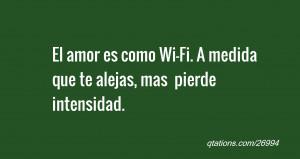 El amor es como Wi-Fi. A medida que te alejas, mas pierde intensidad.
