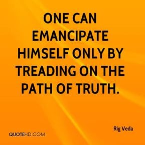 Rig Veda - One can emancipate himself only by treading on the path of ...