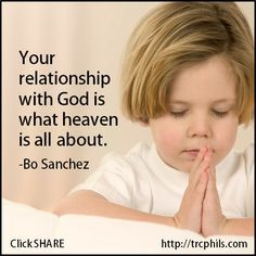 Your relationship with God is what heaven is all about. -Bo Sanchez ...