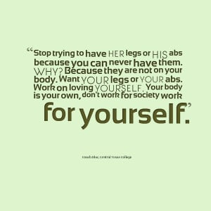 Quotes Picture: stop trying to have her legs or his abs because you ...